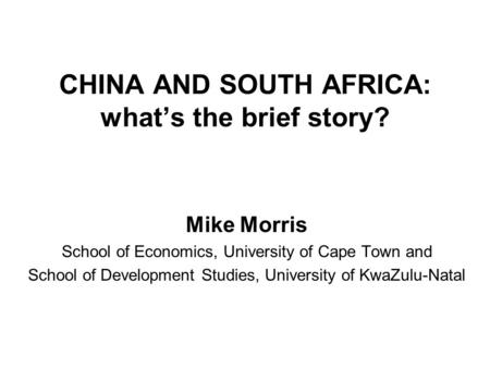 CHINA AND SOUTH AFRICA: whats the brief story? Mike Morris School of Economics, University of Cape Town and School of Development Studies, University of.