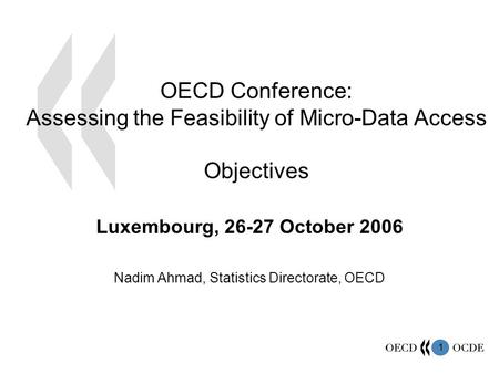 1 OECD Conference: Assessing the Feasibility of Micro-Data Access Objectives Luxembourg, 26-27 October 2006 Nadim Ahmad, Statistics Directorate, OECD.