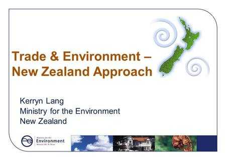 Trade & Environment – New Zealand Approach Kerryn Lang Ministry for the Environment New Zealand.