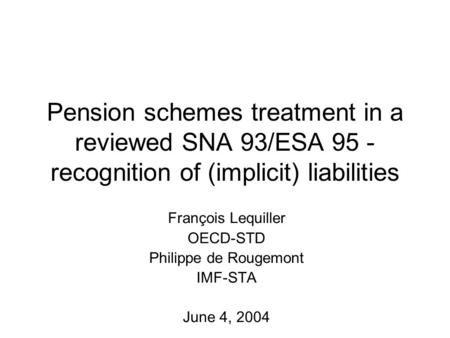 Pension schemes treatment in a reviewed SNA 93/ESA 95 - recognition of (implicit) liabilities François Lequiller OECD-STD Philippe de Rougemont IMF-STA.