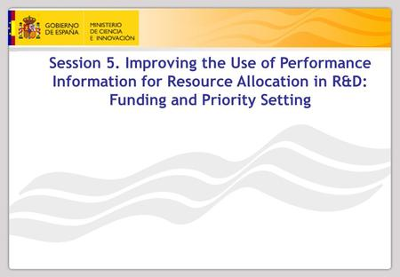 Session 5. Improving the Use of Performance Information for Resource Allocation in R&D: Funding and Priority Setting.