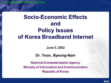 NCA Second OECD Broadband Workshop Socio-Economic Effects and Policy Issues of Korea Broadband Internet June 5, 2002 Dr. Yoon, Byeong-Nam National Computerization.