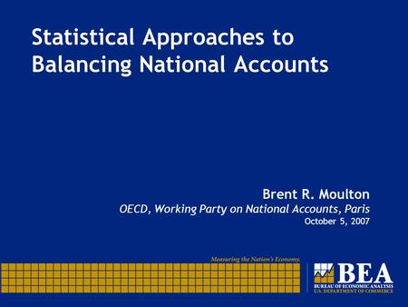 Statistical Approaches to Balancing National Accounts Brent R. Moulton OECD, Working Party on National Accounts, Paris October 5, 2007.