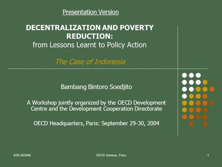 9/29-30/2004OECD Seminar, Paris1 Presentation Version DECENTRALIZATION AND POVERTY REDUCTION: from Lessons Learnt to Policy Action The Case of Indonesia.