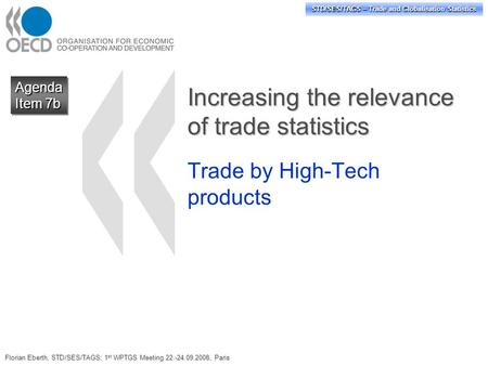 STD/SES/TAGS – Trade and Globalisation Statistics Increasing the relevance of trade statistics Trade by High-Tech products Agenda Item 7b Agenda Florian.