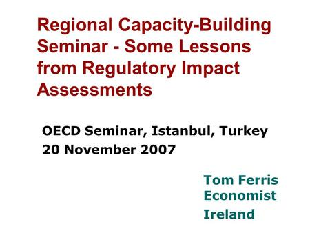 Regional Capacity-Building Seminar - Some Lessons from Regulatory Impact Assessments OECD Seminar, Istanbul, Turkey 20 November 2007 Tom Ferris Economist.