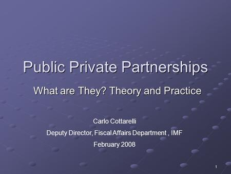 1 Public Private Partnerships What are They? Theory and Practice Carlo Cottarelli Deputy Director, Fiscal Affairs Department, IMF February 2008.