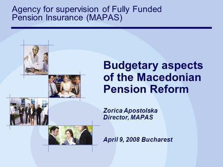 Budgetary aspects of the Macedonian Pension Reform Zorica Apostolska Director, MAPAS April 9, 2008 Bucharest Agency for supervision of Fully Funded Pension.