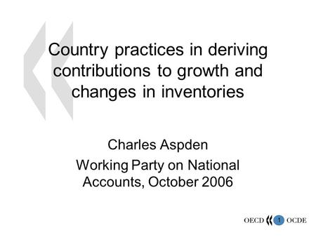 1 Country practices in deriving contributions to growth and changes in inventories Charles Aspden Working Party on National Accounts, October 2006.