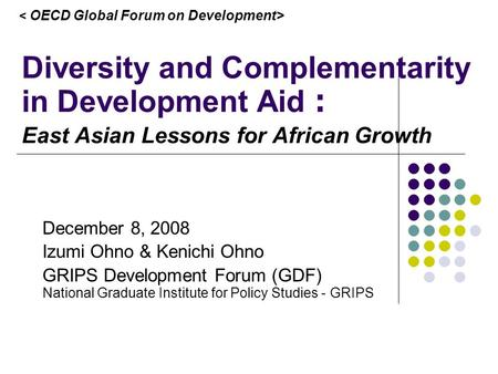 Diversity and Complementarity in Development Aid East Asian Lessons for African Growth December 8, 2008 Izumi Ohno & Kenichi Ohno GRIPS Development Forum.