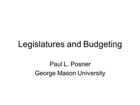 Legislatures and Budgeting Paul L. Posner George Mason University.