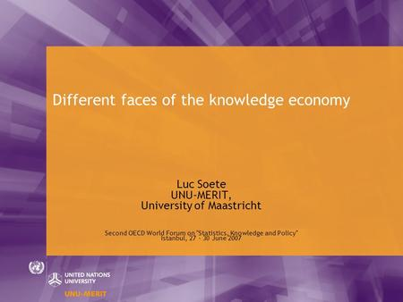Different faces of the knowledge economy Luc Soete UNU-MERIT, University of Maastricht Second OECD World Forum on Statistics, Knowledge and Policy Istanbul,