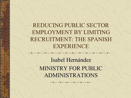 REDUCING PUBLIC SECTOR EMPLOYMENT BY LIMITING RECRUITMENT: THE SPANISH EXPERIENCE Isabel Hernández MINISTRY FOR PUBLIC ADMINISTRATIONS.