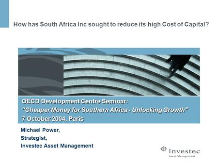 How has South Africa Inc sought to reduce its high Cost of Capital? Michael Power, Strategist, Investec Asset Management OECD Development Centre Seminar: