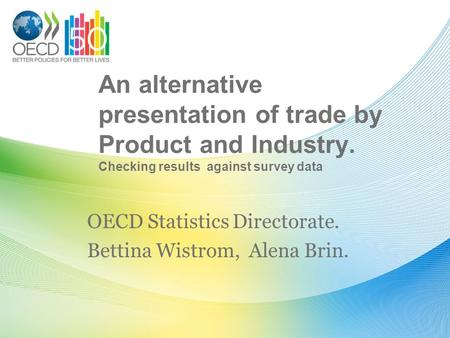 An alternative presentation of trade by Product and Industry. Checking results against survey data OECD Statistics Directorate. Bettina Wistrom, Alena.