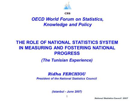 President of the National Statistics Council 1 Ridha FERCHIOU National Statistics Council 2007 CNS OECD World Forum on Statistics, Knowledge and Policy.
