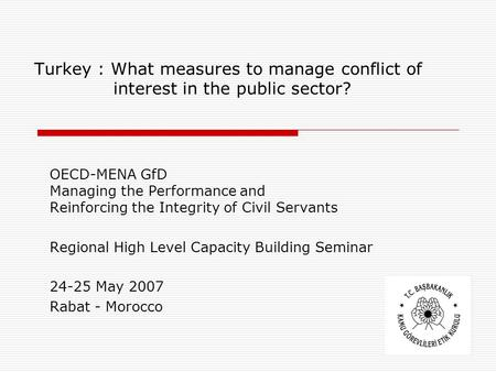1 Turkey : What measures to manage conflict of interest in the public sector? OECD-MENA GfD Managing the Performance and Reinforcing the Integrity of Civil.