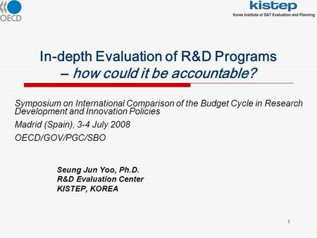 1 In-depth Evaluation of R&D Programs – how could it be accountable? Seung Jun Yoo, Ph.D. R&D Evaluation Center KISTEP, KOREA Symposium on International.