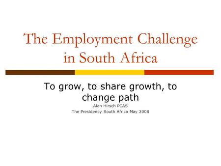 The Employment Challenge in South Africa To grow, to share growth, to change path Alan Hirsch PCAS The Presidency South Africa May 2008.