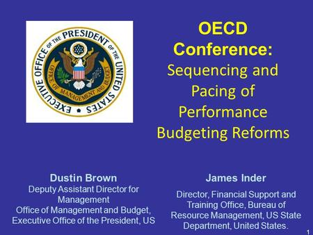1 OECD Conference: Sequencing and Pacing of Performance Budgeting Reforms Dustin Brown Deputy Assistant Director for Management Office of Management and.