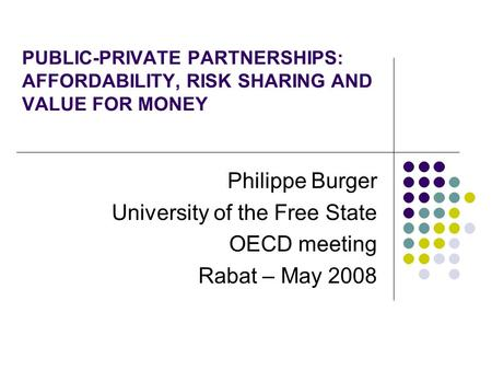 PUBLIC-PRIVATE PARTNERSHIPS: AFFORDABILITY, RISK SHARING AND VALUE FOR MONEY Philippe Burger University of the Free State OECD meeting Rabat – May 2008.