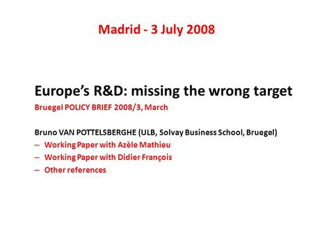 Madrid - 3 July 2008 Europes R&D: missing the wrong target Bruegel POLICY BRIEF 2008/3, March Bruno VAN POTTELSBERGHE (ULB, Solvay Business School, Bruegel)