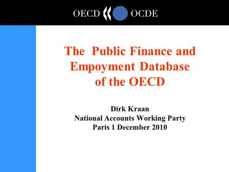 The Public Finance and Empoyment Database of the OECD Dirk Kraan National Accounts Working Party Paris 1 December 2010.