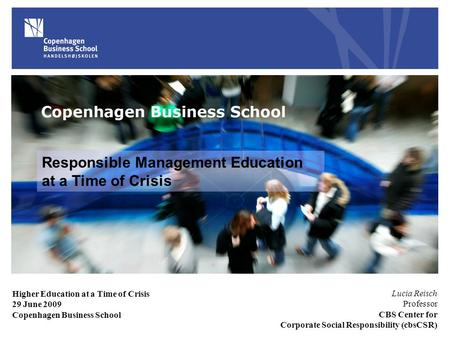 Responsible Management Education at a Time of Crisis Lucia Reisch Professor CBS Center for Corporate Social Responsibility (cbsCSR) Higher Education at.
