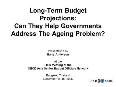 1 Long-Term Budget Projections: Can They Help Governments Address The Ageing Problem? Presentation by Barry Anderson At the 2006 Meeting of the OECD Asia.