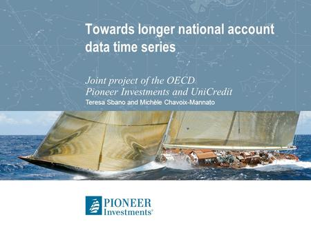 Teresa Sbano and Michèle Chavoix-Mannato Towards longer national account data time series Joint project of the OECD Pioneer Investments and UniCredit.