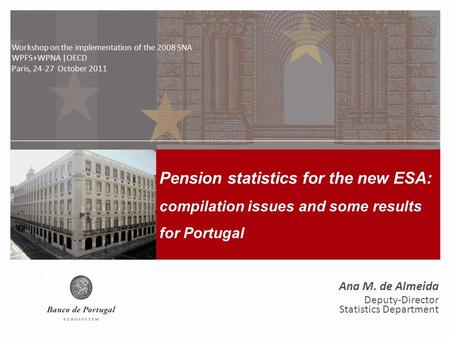 Pension statistics for the new ESA: compilation issues and some results for Portugal Workshop on the implementation of the 2008 SNA WPFS+WPNA | OECD, 24-27.
