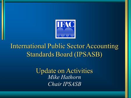 International Public Sector Accounting Standards Board (IPSASB) Update on Activities Mike Hathorn Chair IPSASB.
