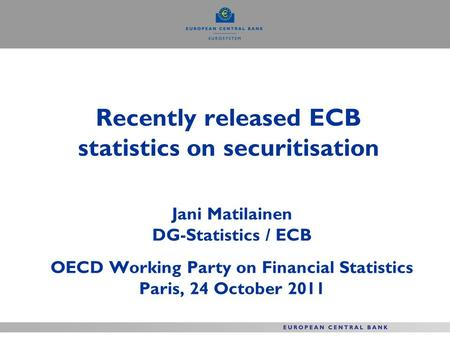 Recently released ECB statistics on securitisation Jani Matilainen DG-Statistics / ECB OECD Working Party on Financial Statistics Paris, 24 October 2011.