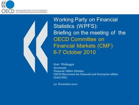 Working Party on Financial Statistics (WPFS): Briefing on the meeting of the OECD Committee on Financial Markets (CMF) 6-7 October 2010 Gert Wehinger Economist.