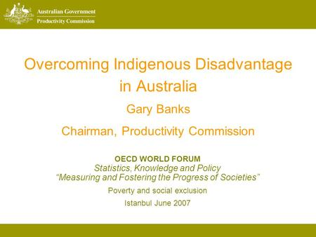 Overcoming Indigenous Disadvantage in Australia Gary Banks Chairman, Productivity Commission OECD WORLD FORUM Statistics, Knowledge and Policy Measuring.