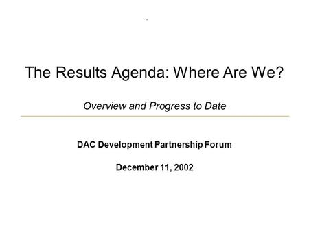 The Results Agenda: Where Are We? Overview and Progress to Date DAC Development Partnership Forum December 11, 2002.