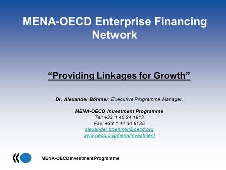 MENA-OECD Investment Programme MENA-OECD Enterprise Financing Network Providing Linkages for Growth Dr. Alexander Böhmer, Executive Programme Manager,
