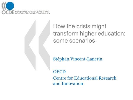 How the crisis might transform higher education: some scenarios Stéphan Vincent-Lancrin OECD Centre for Educational Research and Innovation.