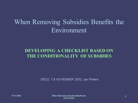 07-11-2002When Removing Subsidies Benefits the Environment 1 DEVELOPING A CHECKLIST BASED ON THE CONDITIONALITY OF SUBSIDIES OECD, 7,8 NOVEMBER 2002, Jan.