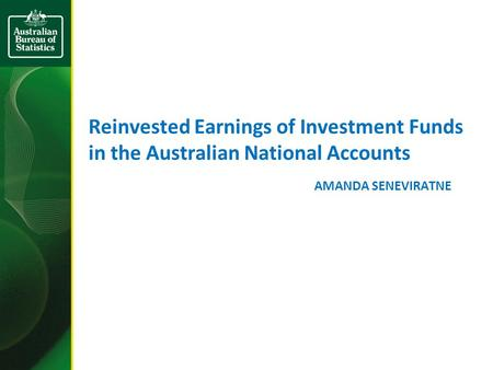 Reinvested Earnings of Investment Funds in the Australian National Accounts AMANDA SENEVIRATNE.