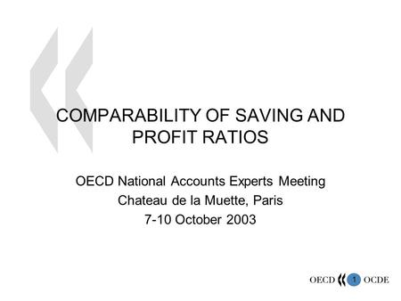 1 COMPARABILITY OF SAVING AND PROFIT RATIOS OECD National Accounts Experts Meeting Chateau de la Muette, Paris 7-10 October 2003.