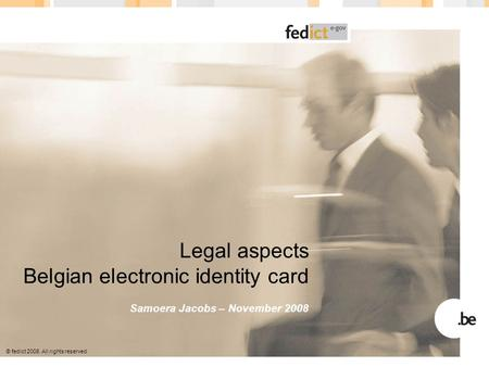 © fedict 2008. All rights reserved Legal aspects Belgian electronic identity card Samoera Jacobs – November 2008.