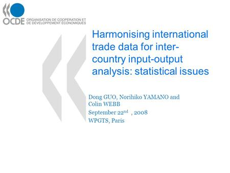Harmonising international trade data for inter- country input-output analysis: statistical issues Dong GUO, Norihiko YAMANO and Colin WEBB September 22.