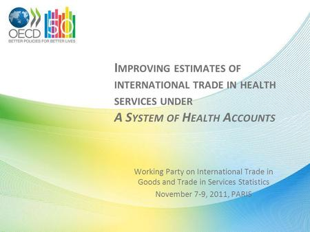 I MPROVING ESTIMATES OF INTERNATIONAL TRADE IN HEALTH SERVICES UNDER A S YSTEM OF H EALTH A CCOUNTS Working Party on International Trade in Goods and Trade.