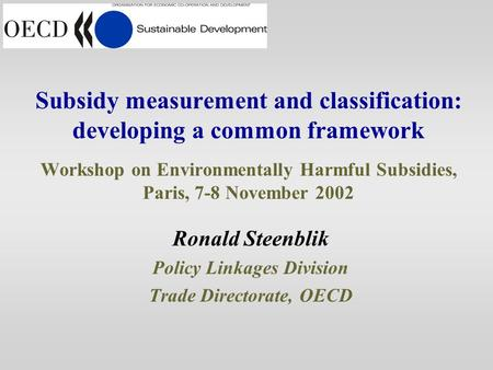 Subsidy measurement and classification: developing a common framework Workshop on Environmentally Harmful Subsidies, Paris, 7-8 November 2002 Ronald Steenblik.