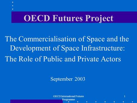 OECD International Futures Programme 1 OECD Futures Project The Commercialisation of Space and the Development of Space Infrastructure: The Role of Public.