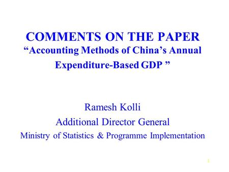 1 COMMENTS ON THE PAPER Accounting Methods of Chinas Annual Expenditure-Based GDP Ramesh Kolli Additional Director General Ministry of Statistics & Programme.
