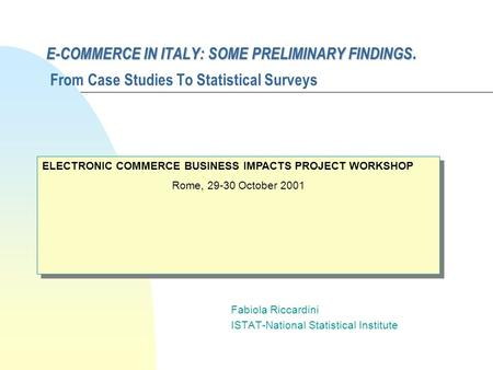 E-COMMERCE IN ITALY: SOME PRELIMINARY FINDINGS E-COMMERCE IN ITALY: SOME PRELIMINARY FINDINGS. From Case Studies To Statistical Surveys Fabiola Riccardini.