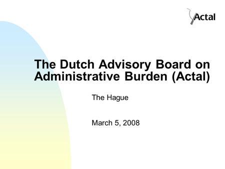 The Dutch Advisory Board on Administrative Burden (Actal) The Hague March 5, 2008.