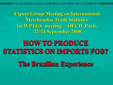 HOW TO PRODUCE STATISTICS ON IMPORTS FOB? The Brazilian Experience HOW TO PRODUCE STATISTICS ON IMPORTS FOB? The Brazilian Experience Expert Group Meeting.